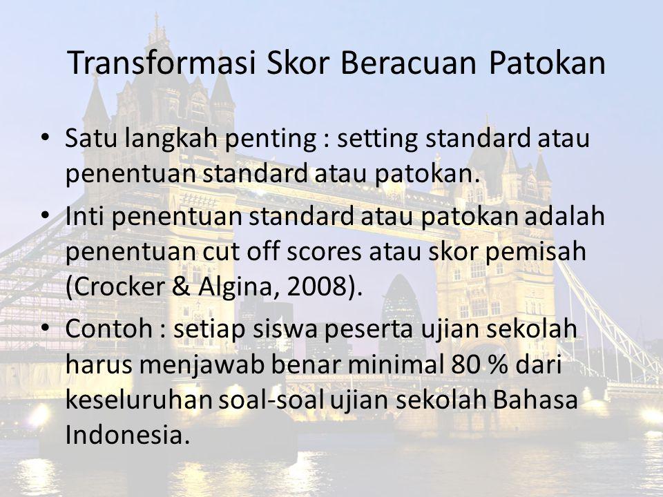 Transformasi Skor Beracuan Patokan Satu langkah penting : setting standard atau penentuan standard atau patokan. Inti penentuan standard atau patokan