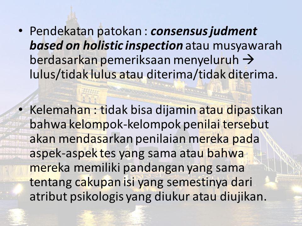 Pendekatan patokan : consensus judment based on holistic inspection atau musyawarah berdasarkan pemeriksaan menyeluruh  lulus/tidak lulus atau diteri
