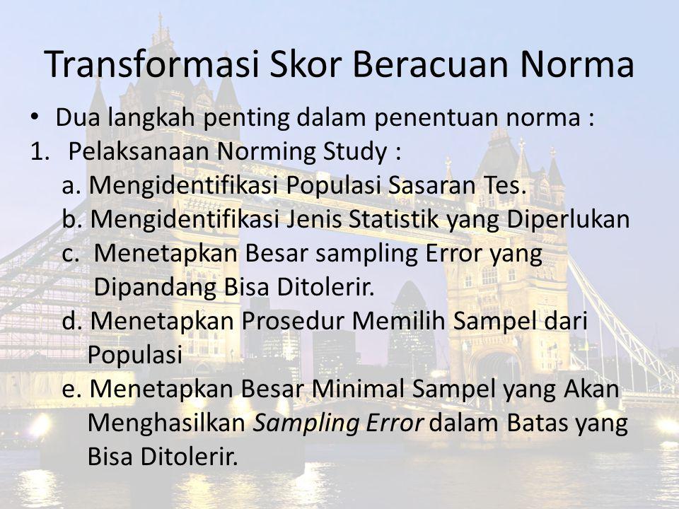 Transformasi Skor Beracuan Norma Dua langkah penting dalam penentuan norma : 1.Pelaksanaan Norming Study : a. Mengidentifikasi Populasi Sasaran Tes. b