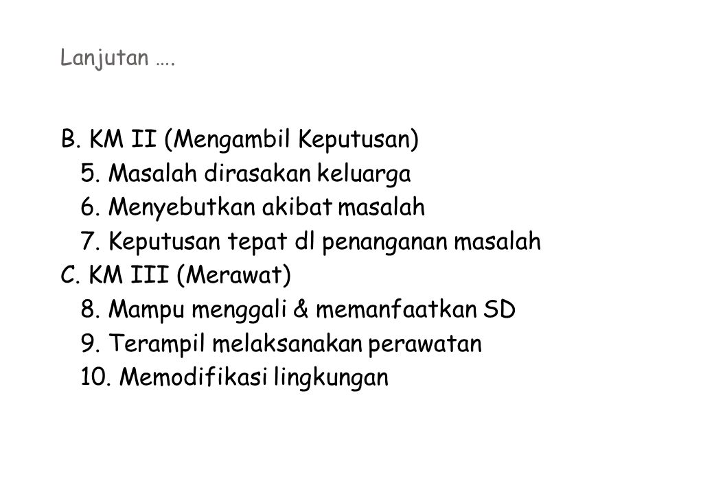Lanjutan …. B. KM II (Mengambil Keputusan) 5. Masalah dirasakan keluarga 6. Menyebutkan akibat masalah 7. Keputusan tepat dl penanganan masalah C. KM