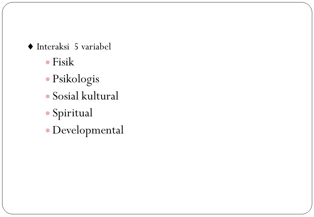  Interaksi 5 variabel  Fisik  Psikologis  Sosial kultural  Spiritual  Developmental