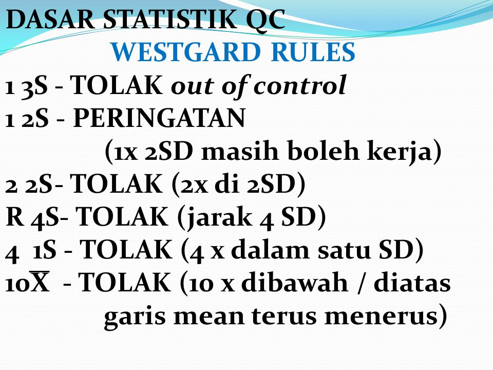 DASAR STATISTIK QC WESTGARD RULES 1 3S- TOLAK out of control 1 2S - PERINGATAN (1x 2SD masih boleh kerja) 2 2S- TOLAK (2x di 2SD) R 4S- TOLAK (jarak 4
