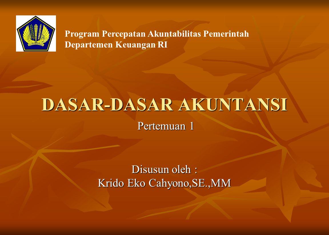 DASAR-DASAR AKUNTANSI Disusun oleh : Krido Eko Cahyono,SE.,MM Program Percepatan Akuntabilitas Pemerintah Departemen Keuangan RI Pertemuan 1