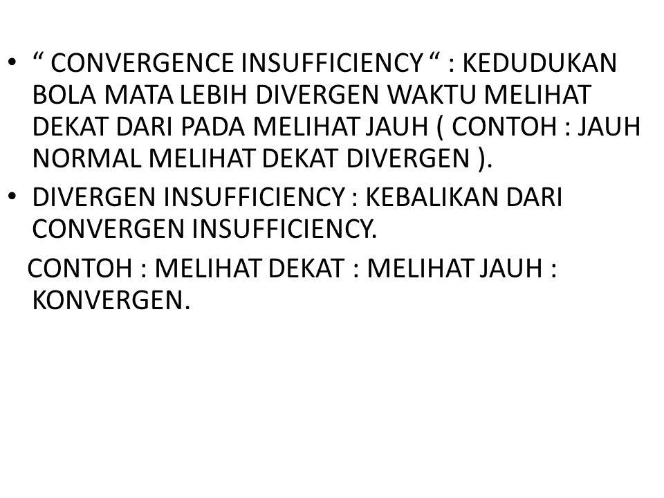 CONVERGENCE INSUFFICIENCY : KEDUDUKAN BOLA MATA LEBIH DIVERGEN WAKTU MELIHAT DEKAT DARI PADA MELIHAT JAUH ( CONTOH : JAUH NORMAL MELIHAT DEKAT DIVERGEN ).
