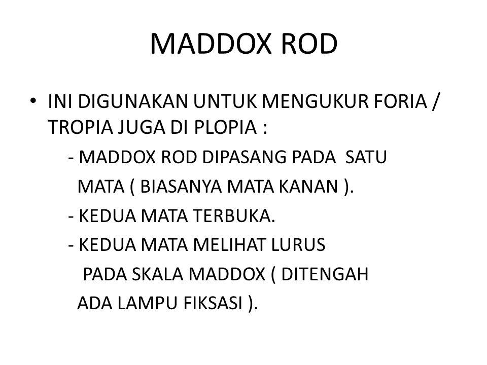 MADDOX ROD INI DIGUNAKAN UNTUK MENGUKUR FORIA / TROPIA JUGA DI PLOPIA : - MADDOX ROD DIPASANG PADA SATU MATA ( BIASANYA MATA KANAN ).