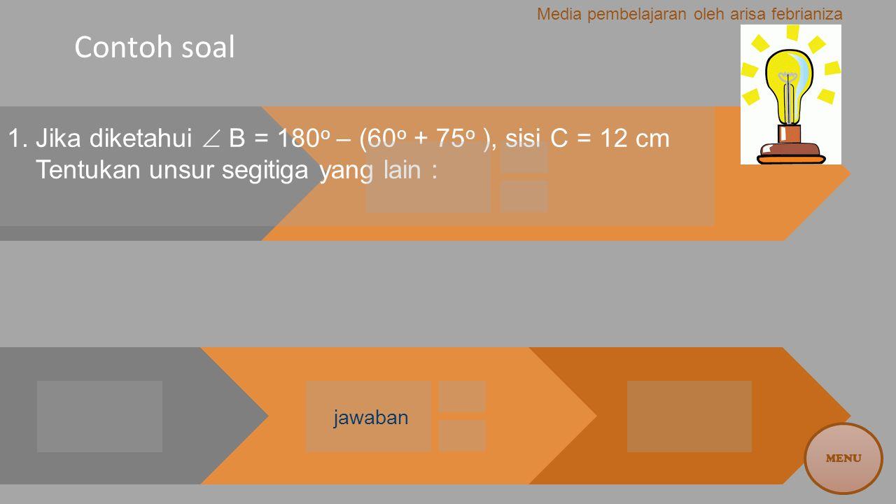 Contoh soal 1. Jika diketahui  B = 180 o – (60 o + 75 o ), sisi C = 12 cm Tentukan unsur segitiga yang lain : jawaban MENU Media pembelajaran oleh ar