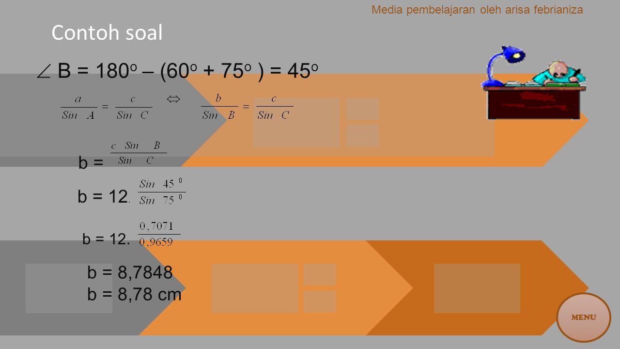 Contoh soal  B = 180 o – (60 o + 75 o ) = 45 o  b = b = 12. b = 8,7848 b = 8,78 cm MENU Media pembelajaran oleh arisa febrianiza