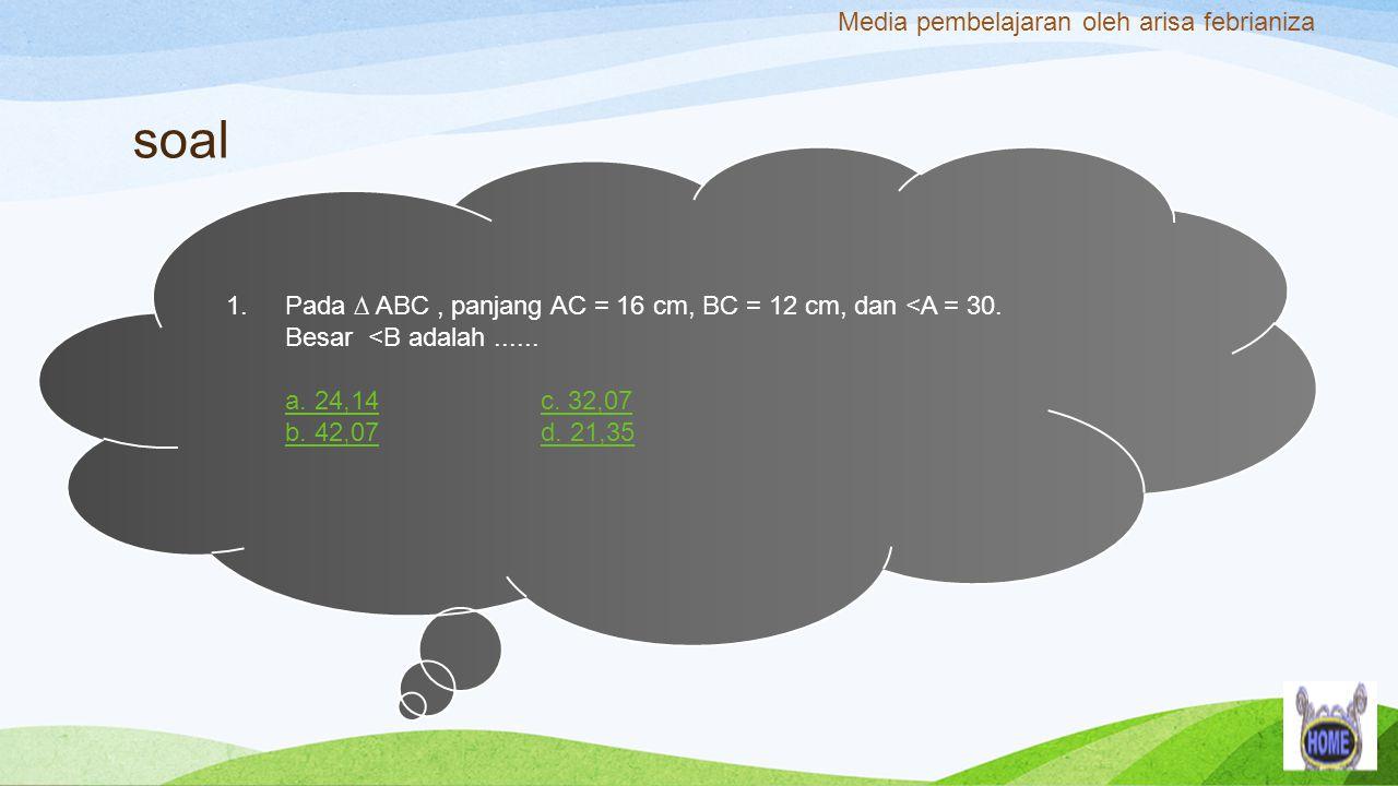 soal 1.Pada ∆ ABC, panjang AC = 16 cm, BC = 12 cm, dan <A = 30. Besar <B adalah...... a. 24,14c. 32,07 b. 42,07d. 21,35 Media pembelajaran oleh arisa