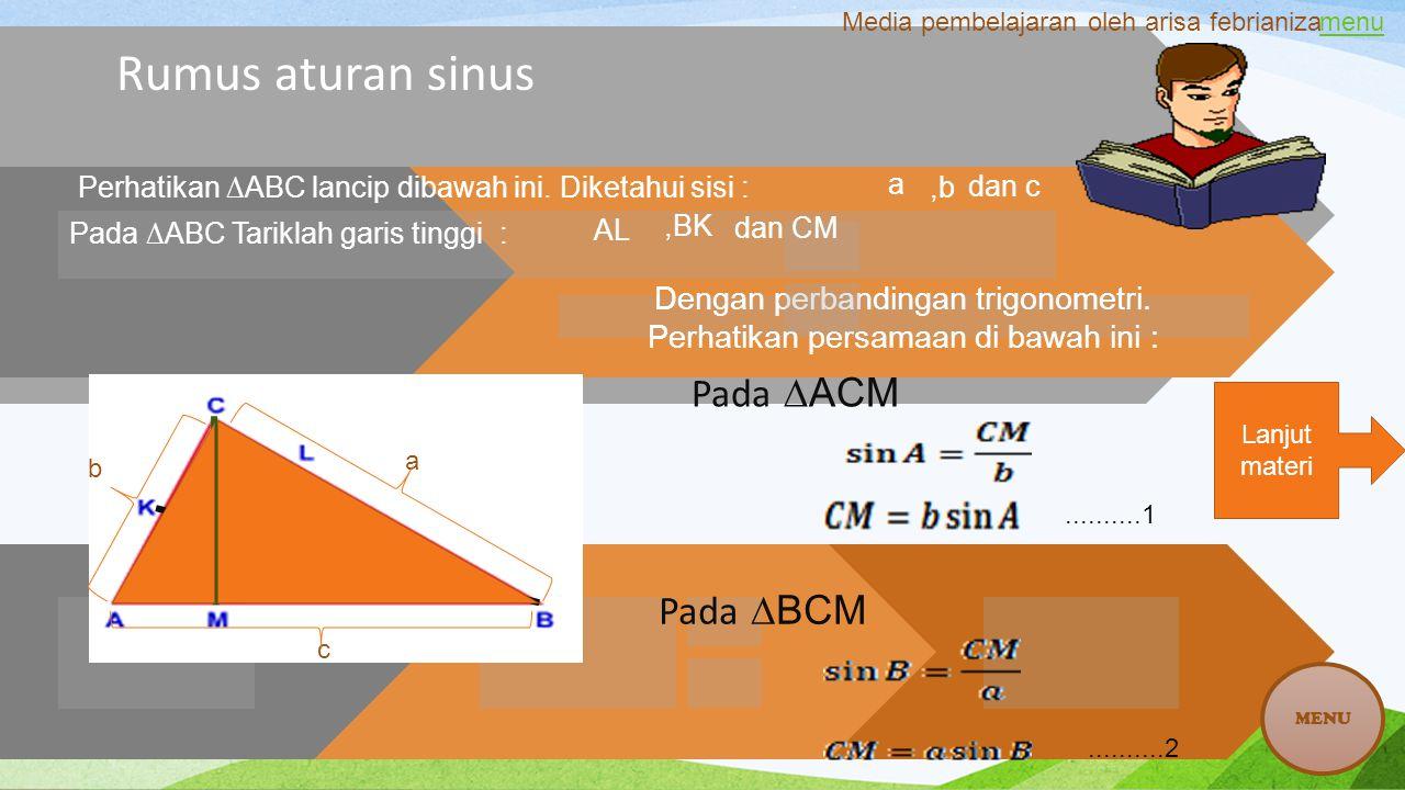 Rumus aturan sinus Pada ∆ABC Tariklah garis tinggi : Dengan perbandingan trigonometri. Perhatikan persamaan di bawah ini : Pada ∆ACM..........1.......