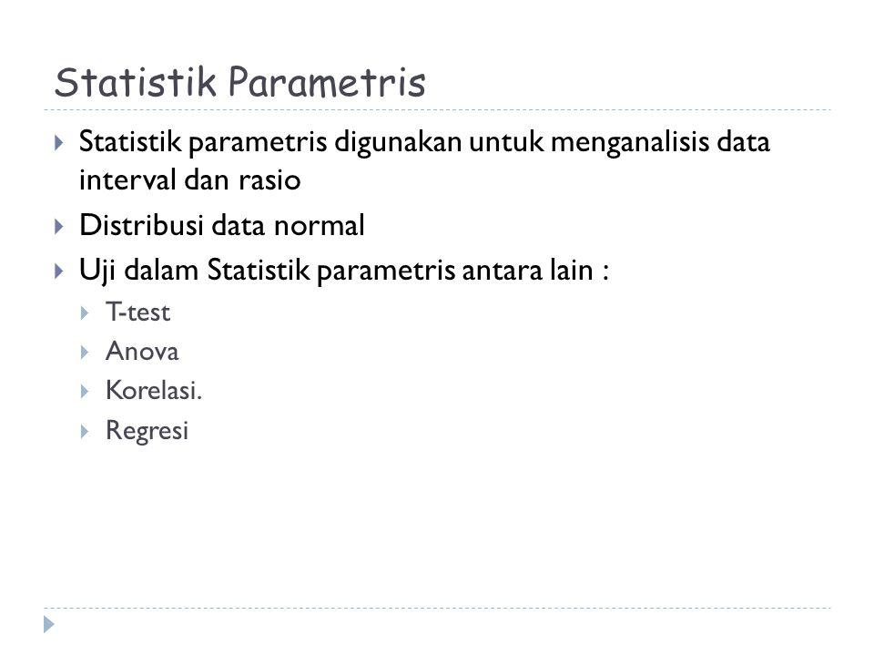 Statistik Parametris  Statistik parametris digunakan untuk menganalisis data interval dan rasio  Distribusi data normal  Uji dalam Statistik parame
