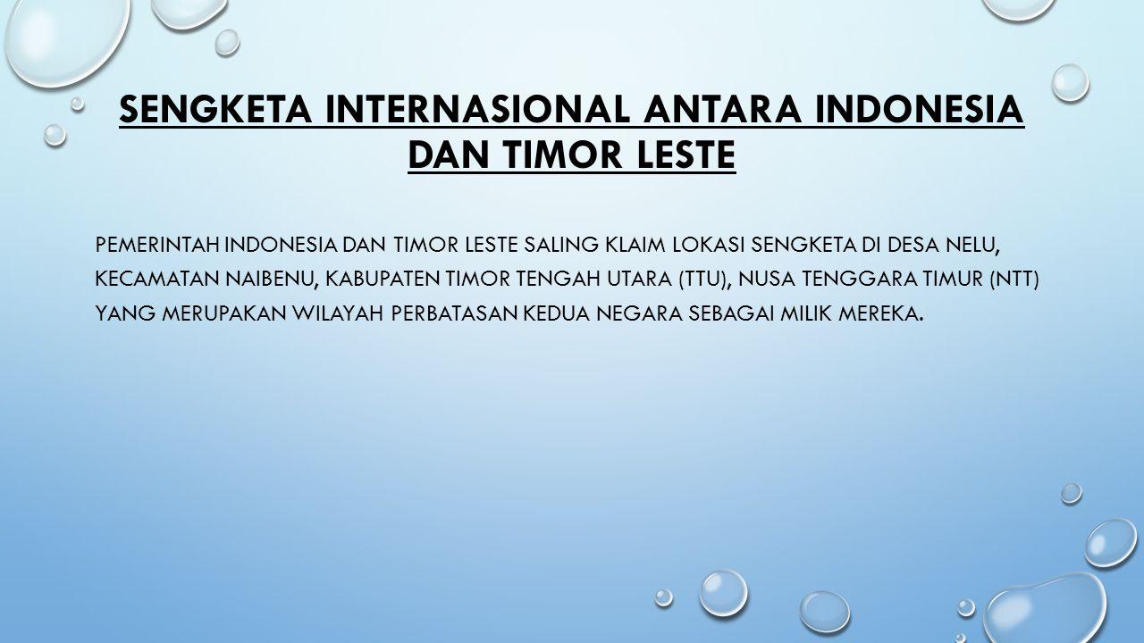 SENGKETA INTERNASIONAL ANTARA INDONESIA DAN TIMOR LESTE PEMERINTAH INDONESIA DAN TIMOR LESTE SALING KLAIM LOKASI SENGKETA DI DESA NELU, KECAMATAN NAIB