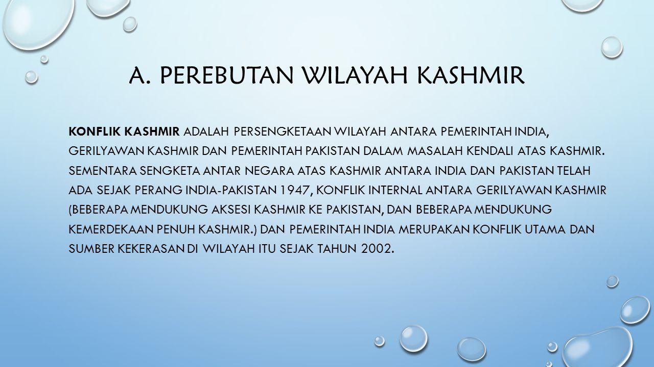 A. PEREBUTAN WILAYAH KASHMIR KONFLIK KASHMIR ADALAH PERSENGKETAAN WILAYAH ANTARA PEMERINTAH INDIA, GERILYAWAN KASHMIR DAN PEMERINTAH PAKISTAN DALAM MA