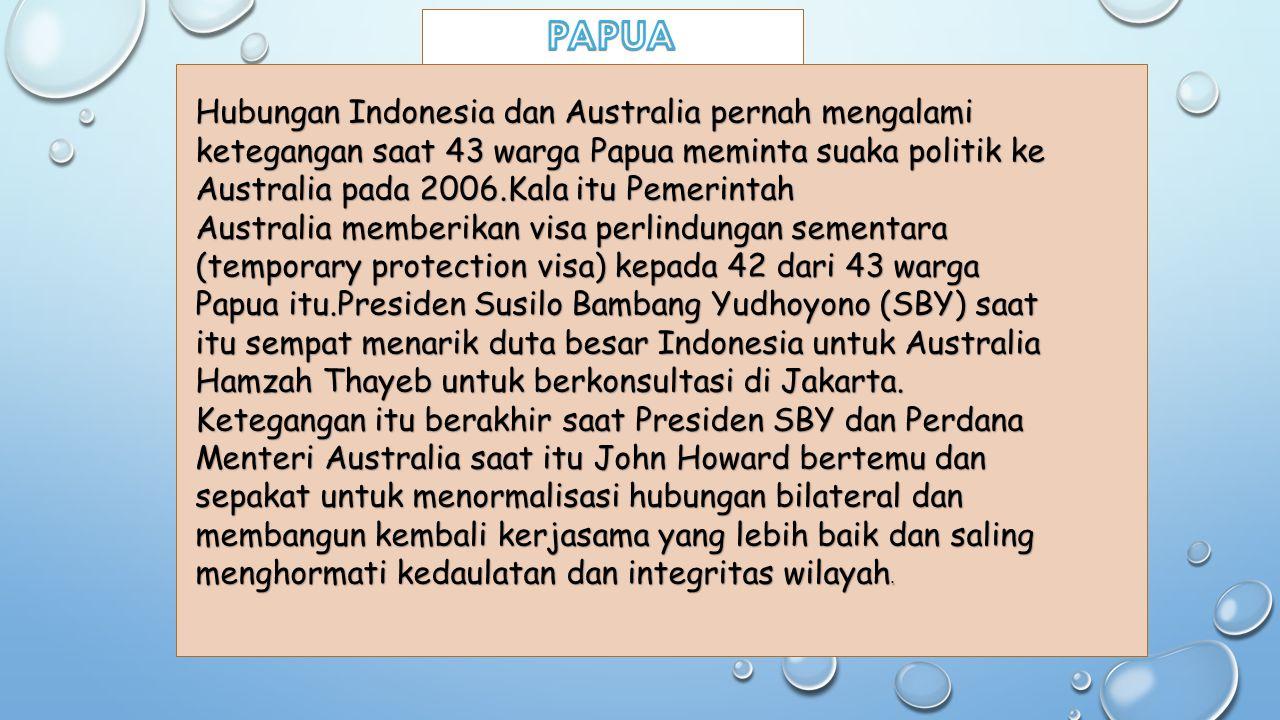 Hubungan Indonesia dan Australia pernah mengalami ketegangan saat 43 warga Papua meminta suaka politik ke Australia pada 2006.Kala itu Pemerintah Aust