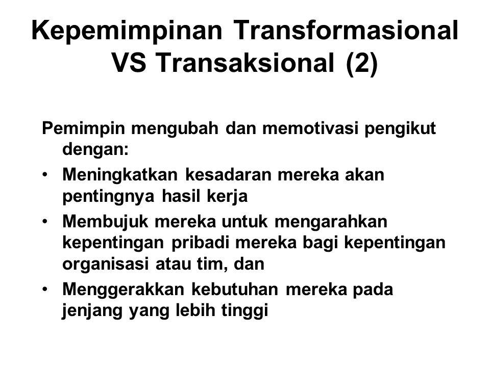 Kepemimpinan Transformasional VS Transaksional (2) Pemimpin mengubah dan memotivasi pengikut dengan: Meningkatkan kesadaran mereka akan pentingnya hasil kerja Membujuk mereka untuk mengarahkan kepentingan pribadi mereka bagi kepentingan organisasi atau tim, dan Menggerakkan kebutuhan mereka pada jenjang yang lebih tinggi