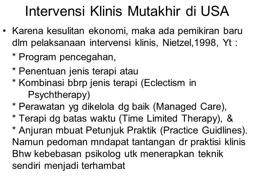 Intervensi Klinis Mutakhir di USA Karena kesulitan ekonomi, maka ada pemikiran baru dlm pelaksanaan intervensi klinis, Nietzel,1998, Yt : * Program pencegahan, * Penentuan jenis terapi atau * Kombinasi bbrp jenis terapi (Eclectism in Psychtherapy) * Perawatan yg dikelola dg baik (Managed Care), * Terapi dg batas waktu (Time Limited Therapy), & * Anjuran mbuat Petunjuk Praktik (Practice Guidlines).