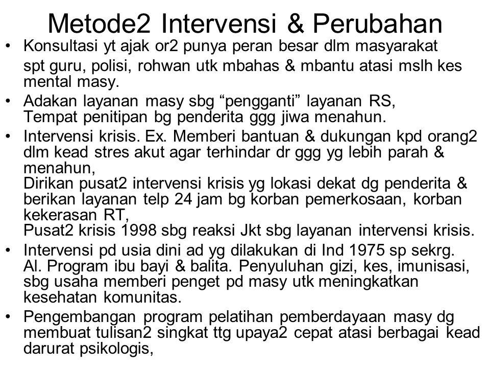 Metode2 Intervensi & Perubahan Konsultasi yt ajak or2 punya peran besar dlm masyarakat spt guru, polisi, rohwan utk mbahas & mbantu atasi mslh kes mental masy.