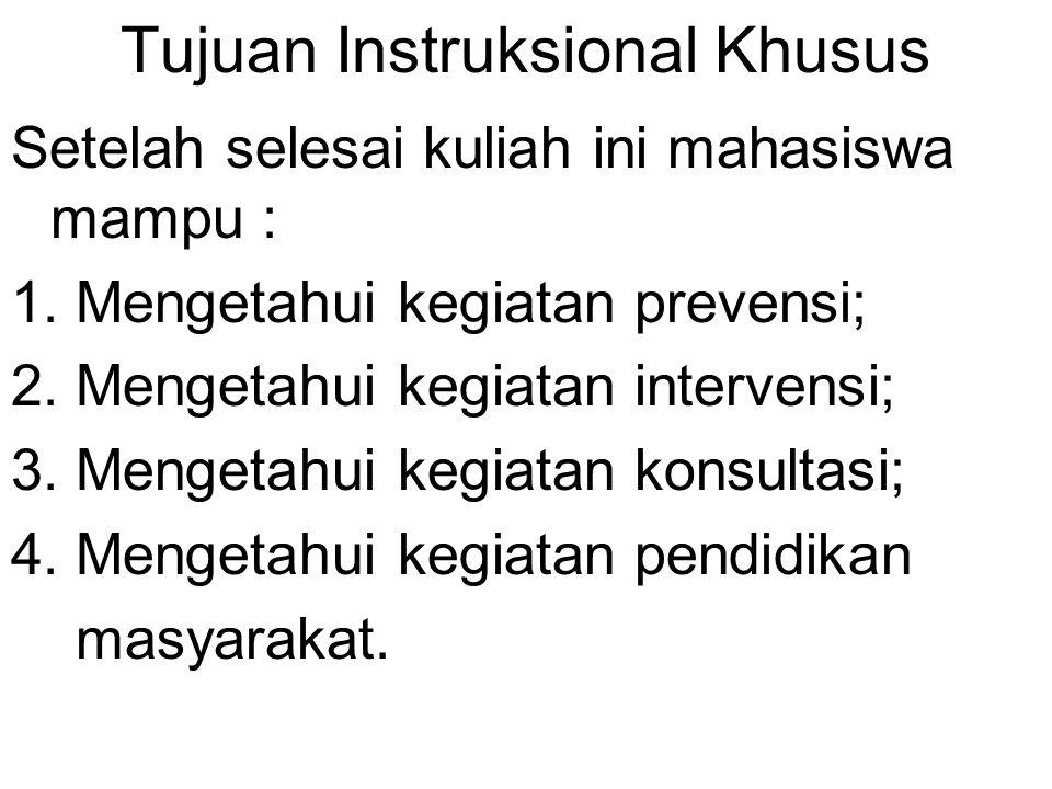 Tujuan Instruksional Khusus Setelah selesai kuliah ini mahasiswa mampu : 1. Mengetahui kegiatan prevensi; 2. Mengetahui kegiatan intervensi; 3. Menget