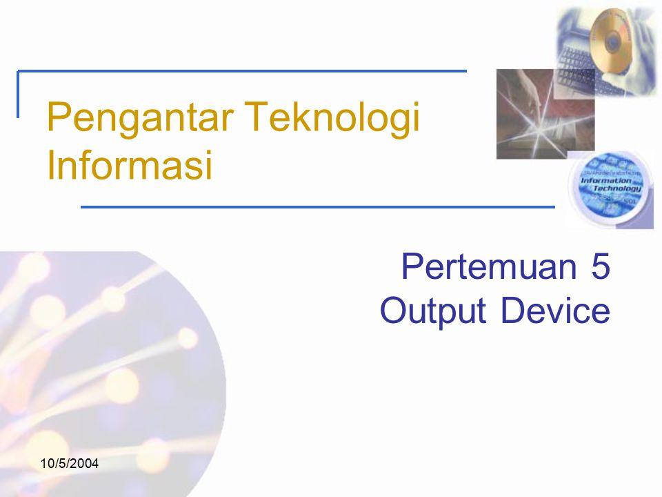 10/5/2004 Pengantar Teknologi Informasi Pertemuan 5 Output Device