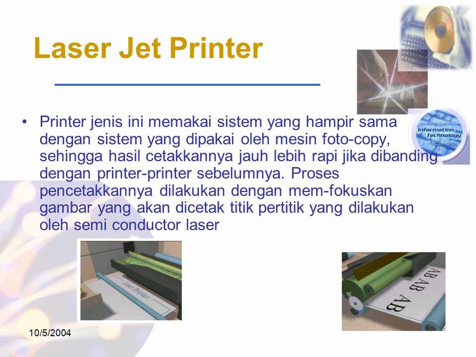 10/5/2004 Laser Jet Printer Printer jenis ini memakai sistem yang hampir sama dengan sistem yang dipakai oleh mesin foto-copy, sehingga hasil cetakkannya jauh lebih rapi jika dibanding dengan printer-printer sebelumnya.