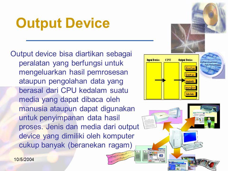 10/5/2004 Output Device Output device bisa diartikan sebagai peralatan yang berfungsi untuk mengeluarkan hasil pemrosesan ataupun pengolahan data yang berasal dari CPU kedalam suatu media yang dapat dibaca oleh manusia ataupun dapat digunakan untuk penyimpanan data hasil proses.