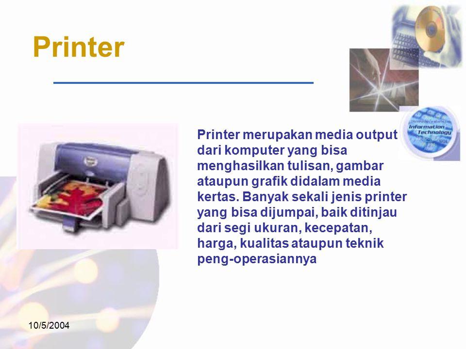 10/5/2004 Printer Printer merupakan media output dari komputer yang bisa menghasilkan tulisan, gambar ataupun grafik didalam media kertas.