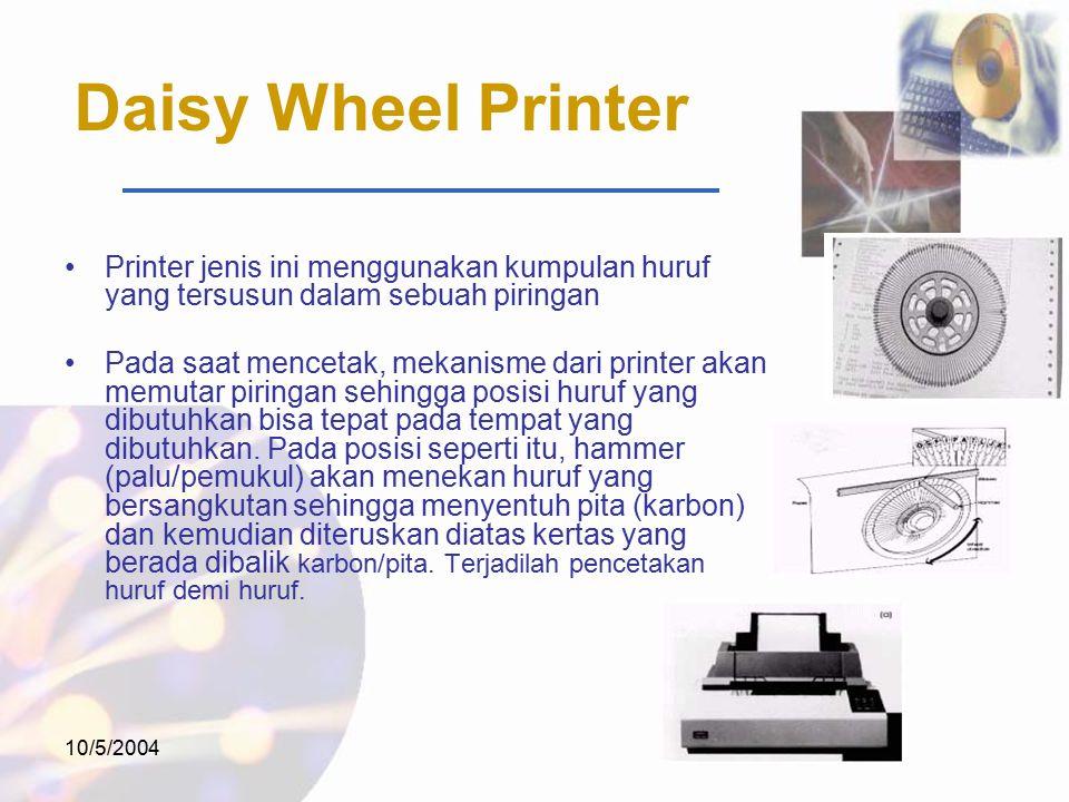 10/5/2004 Daisy Wheel Printer Printer jenis ini menggunakan kumpulan huruf yang tersusun dalam sebuah piringan Pada saat mencetak, mekanisme dari printer akan memutar piringan sehingga posisi huruf yang dibutuhkan bisa tepat pada tempat yang dibutuhkan.