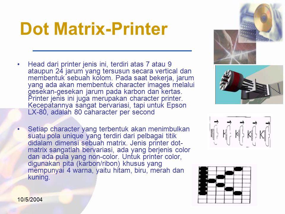 10/5/2004 Dot Matrix-Printer Head dari printer jenis ini, terdiri atas 7 atau 9 ataupun 24 jarum yang tersusun secara vertical dan membentuk sebuah kolom.