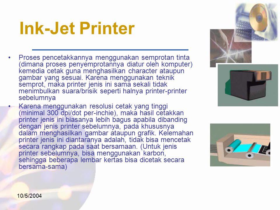 10/5/2004 Ink-Jet Printer Proses pencetakkannya menggunakan semprotan tinta (dimana proses penyemprotannya diatur oleh komputer) kemedia cetak guna menghasilkan character ataupun gambar yang sesuai.