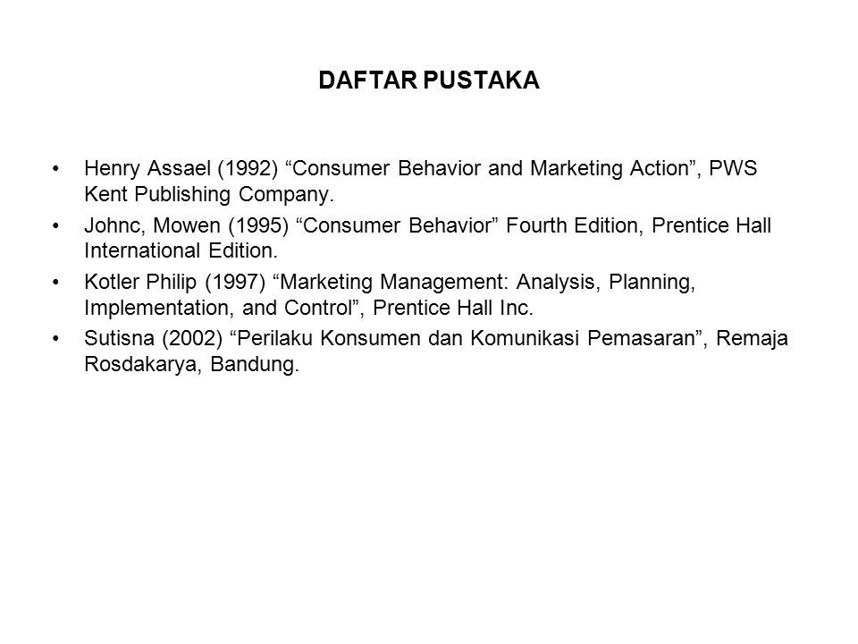 "DAFTAR PUSTAKA Henry Assael (1992) ""Consumer Behavior and Marketing Action"", PWS Kent Publishing Company. Johnc, Mowen (1995) ""Consumer Behavior"" Four"