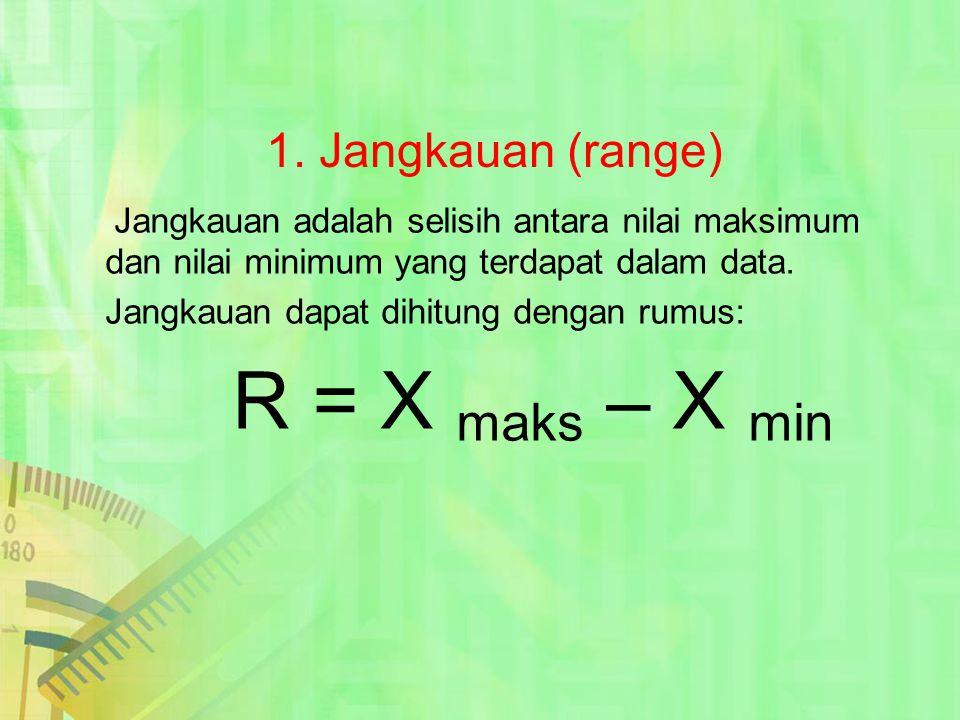1. Jangkauan (range) Jangkauan adalah selisih antara nilai maksimum dan nilai minimum yang terdapat dalam data. Jangkauan dapat dihitung dengan rumus: