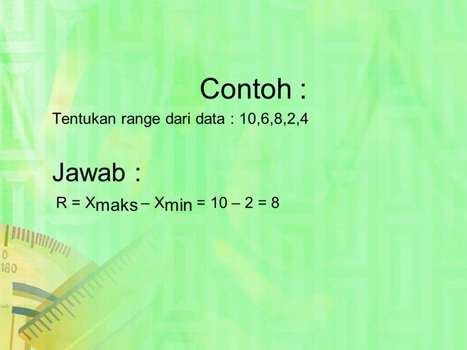 Contoh : Tentukan range dari data : 10,6,8,2,4 Jawab : R = X maks – X min = 10 – 2 = 8