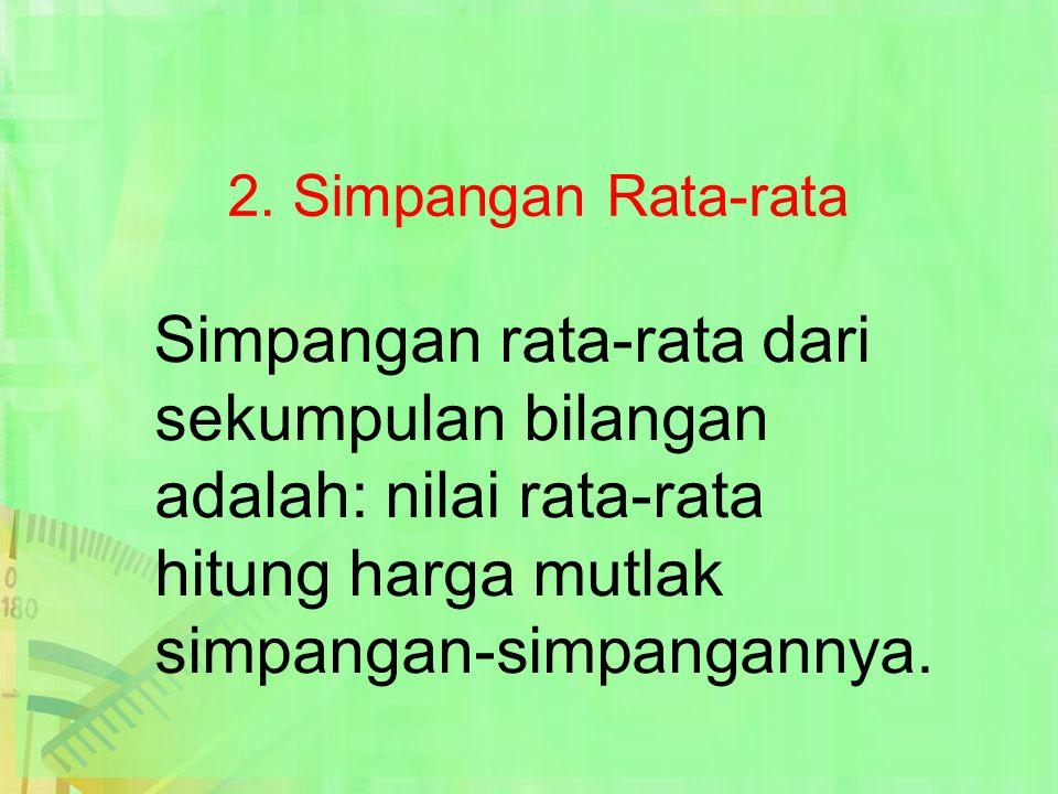 2. Simpangan Rata-rata Simpangan rata-rata dari sekumpulan bilangan adalah: nilai rata-rata hitung harga mutlak simpangan-simpangannya.