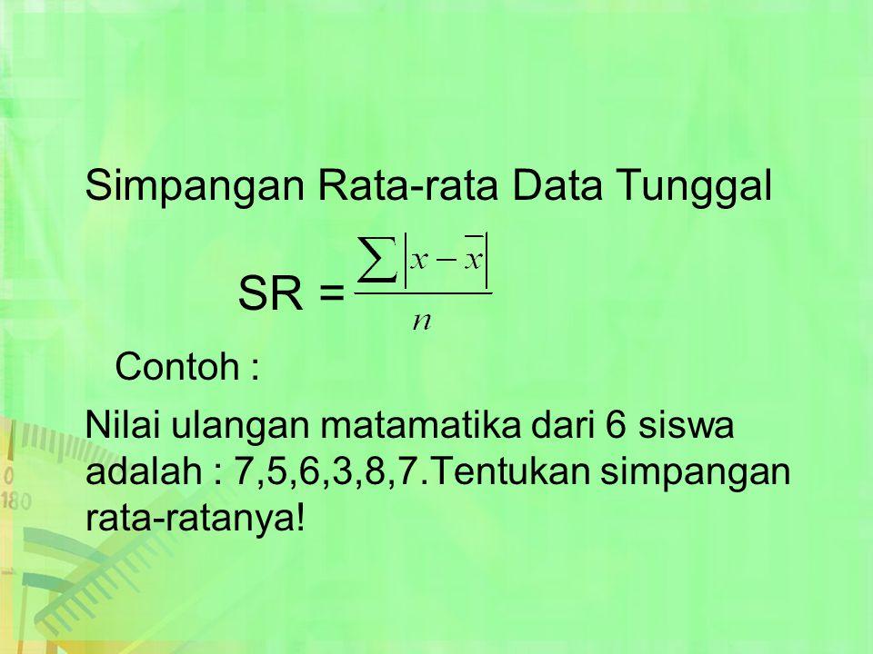 Simpangan Rata-rata Data Tunggal SR = Contoh : Nilai ulangan matamatika dari 6 siswa adalah : 7,5,6,3,8,7.Tentukan simpangan rata-ratanya!