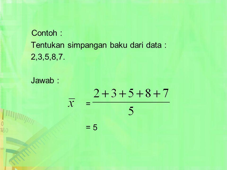 Contoh : Tentukan simpangan baku dari data : 2,3,5,8,7. Jawab : = = 5