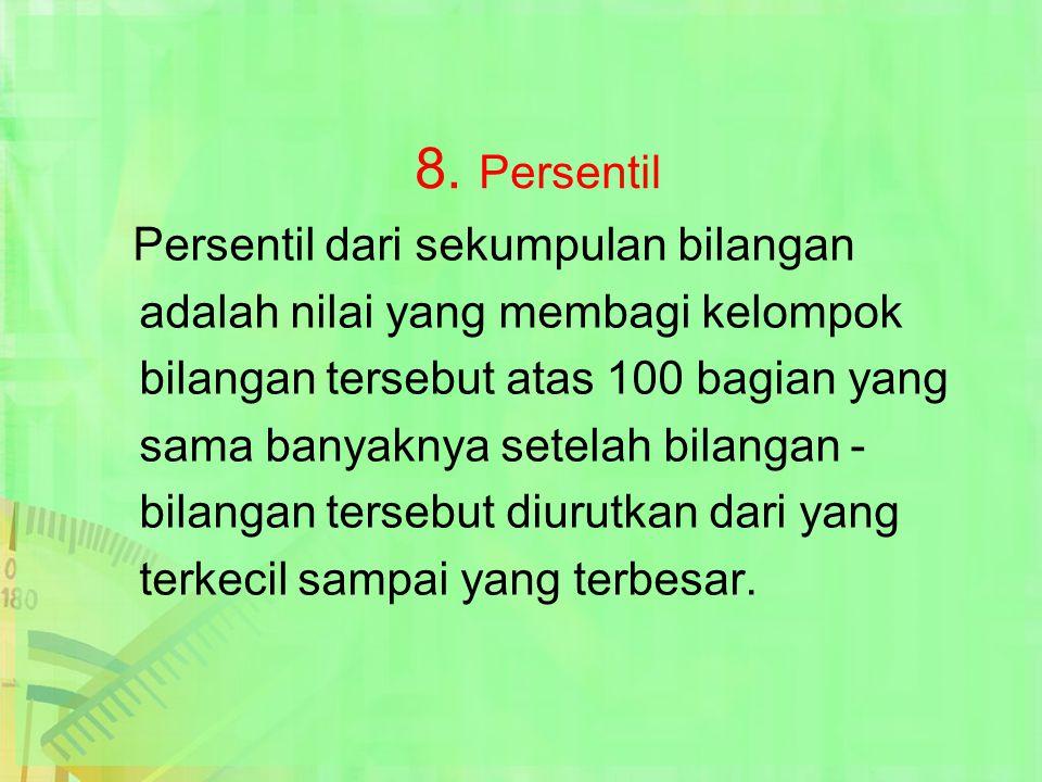 8. Persentil Persentil dari sekumpulan bilangan adalah nilai yang membagi kelompok bilangan tersebut atas 100 bagian yang sama banyaknya setelah bilan