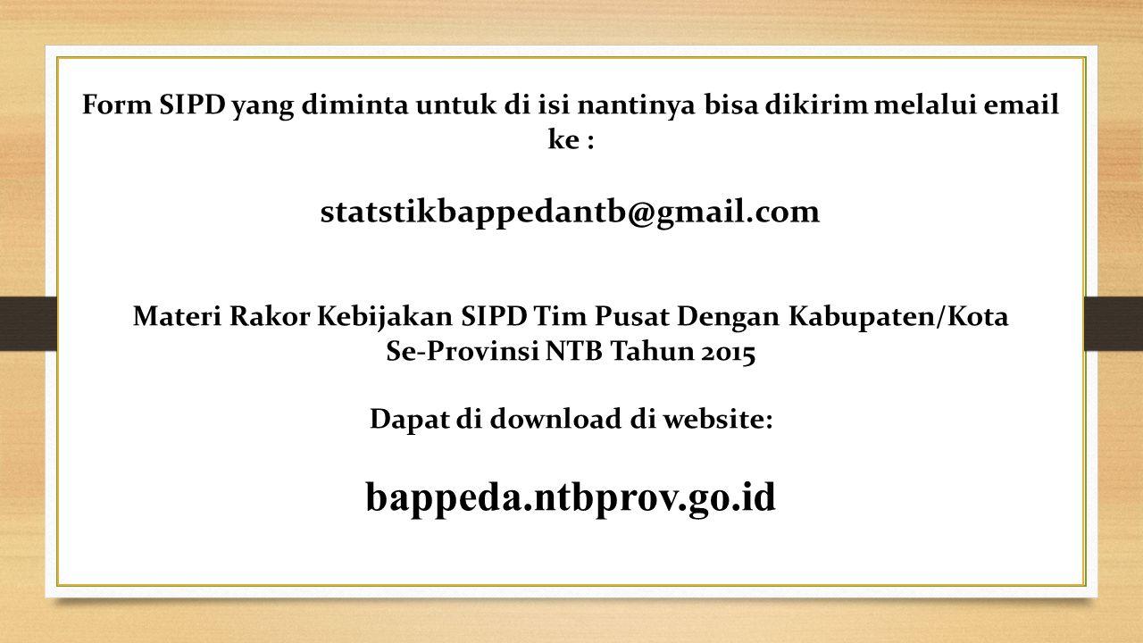 Form SIPD yang diminta untuk di isi nantinya bisa dikirim melalui email ke : statstikbappedantb@gmail.com Materi Rakor Kebijakan SIPD Tim Pusat Dengan