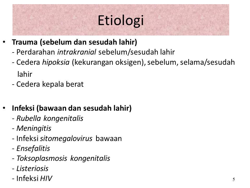 Etiologi Trauma (sebelum dan sesudah lahir) - Perdarahan intrakranial sebelum/sesudah lahir - Cedera hipoksia (kekurangan oksigen), sebelum, selama/se
