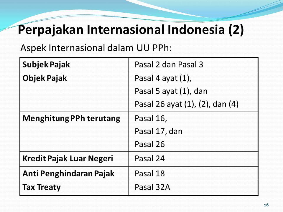 Perpajakan Internasional Indonesia (2) Aspek Internasional dalam UU PPh: Subjek PajakPasal 2 dan Pasal 3 Objek PajakPasal 4 ayat (1), Pasal 5 ayat (1), dan Pasal 26 ayat (1), (2), dan (4) Menghitung PPh terutangPasal 16, Pasal 17, dan Pasal 26 Kredit Pajak Luar NegeriPasal 24 Anti Penghindaran PajakPasal 18 Tax TreatyPasal 32A 26