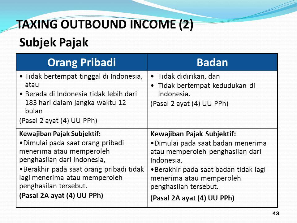 43 TAXING OUTBOUND INCOME (2) Subjek Pajak Orang PribadiBadan Tidak bertempat tinggal di Indonesia, atau Berada di Indonesia tidak lebih dari 183 hari dalam jangka waktu 12 bulan (Pasal 2 ayat (4) UU PPh) Tidak didirikan, dan Tidak bertempat kedudukan di Indonesia.