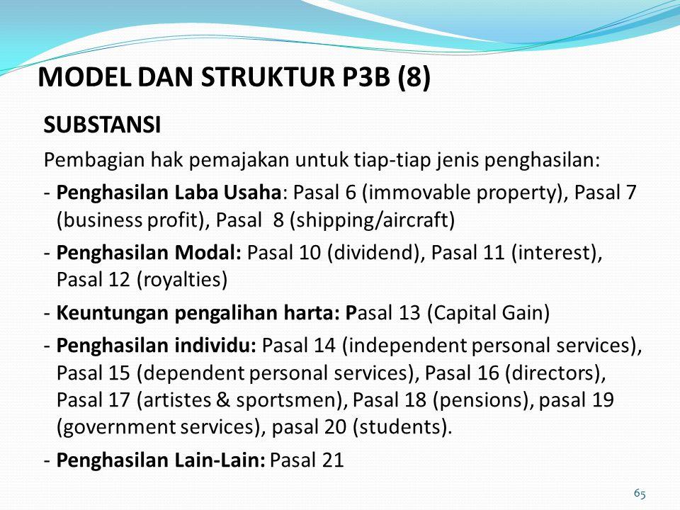 SUBSTANSI Pembagian hak pemajakan untuk tiap-tiap jenis penghasilan: -Penghasilan Laba Usaha: Pasal 6 (immovable property), Pasal 7 (business profit), Pasal 8 (shipping/aircraft) -Penghasilan Modal: Pasal 10 (dividend), Pasal 11 (interest), Pasal 12 (royalties) -Keuntungan pengalihan harta: Pasal 13 (Capital Gain) -Penghasilan individu: Pasal 14 (independent personal services), Pasal 15 (dependent personal services), Pasal 16 (directors), Pasal 17 (artistes & sportsmen), Pasal 18 (pensions), pasal 19 (government services), pasal 20 (students).