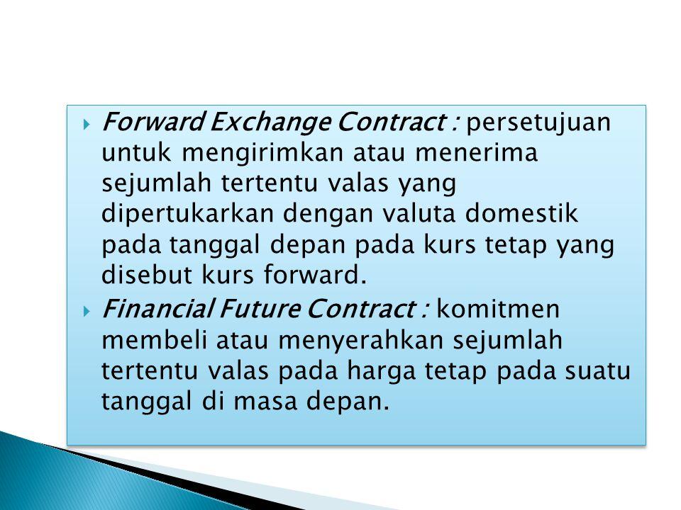  Forward Exchange Contract : persetujuan untuk mengirimkan atau menerima sejumlah tertentu valas yang dipertukarkan dengan valuta domestik pada tanggal depan pada kurs tetap yang disebut kurs forward.