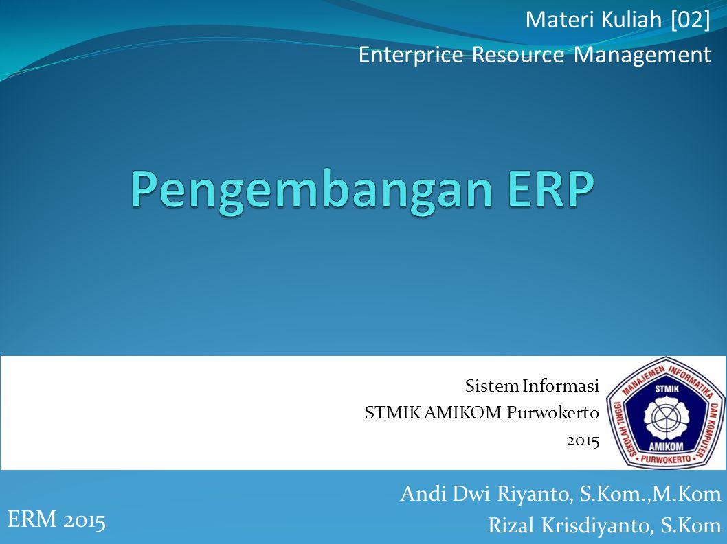 Andi Dwi Riyanto, S.Kom.,M.Kom Rizal Krisdiyanto, S.Kom ERM 2015 Materi Kuliah [02] Enterprice Resource Management Sistem Informasi STMIK AMIKOM Purwokerto 2015