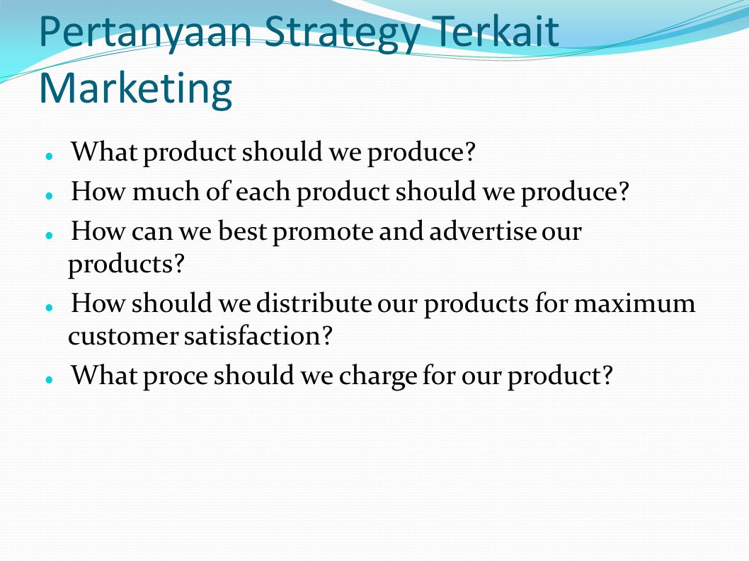 Pertanyaan Strategy Terkait Marketing What product should we produce? How much of each product should we produce? How can we best promote and advertis