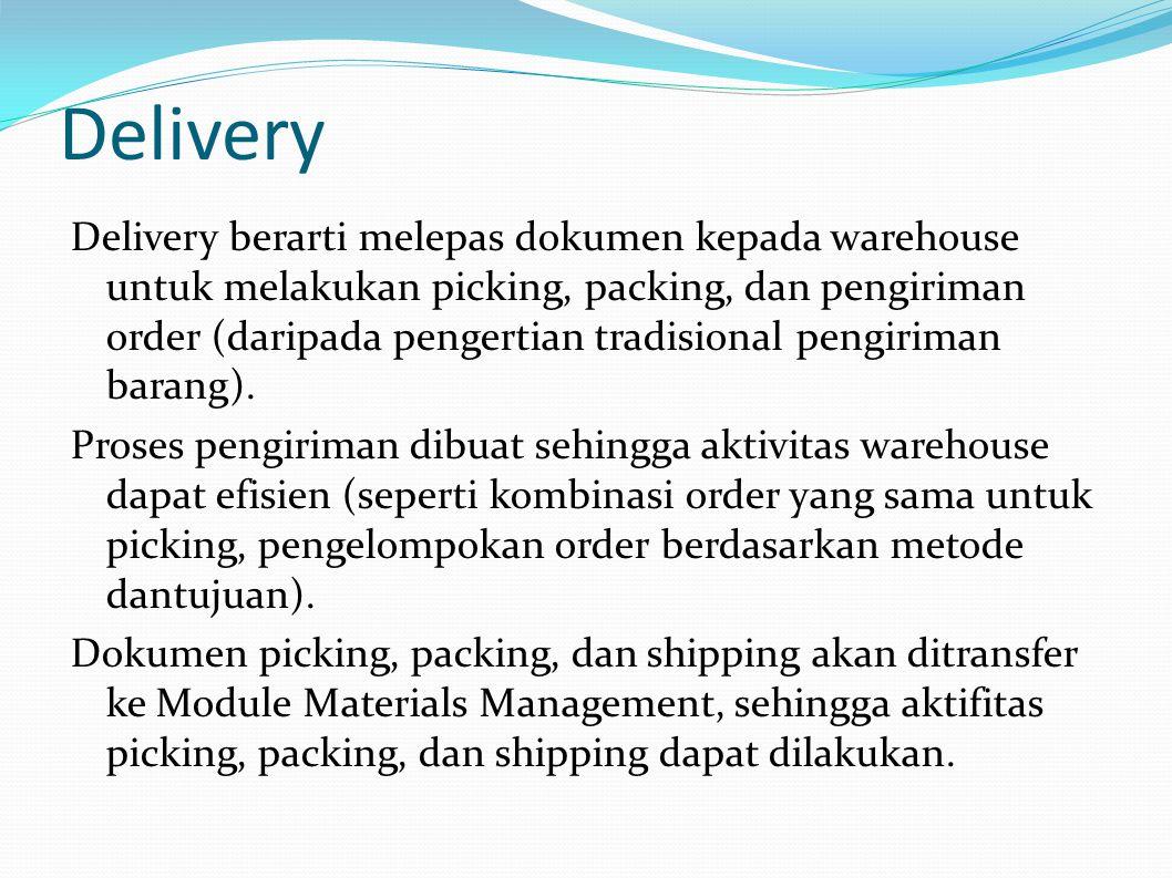 Delivery Delivery berarti melepas dokumen kepada warehouse untuk melakukan picking, packing, dan pengiriman order (daripada pengertian tradisional pengiriman barang).