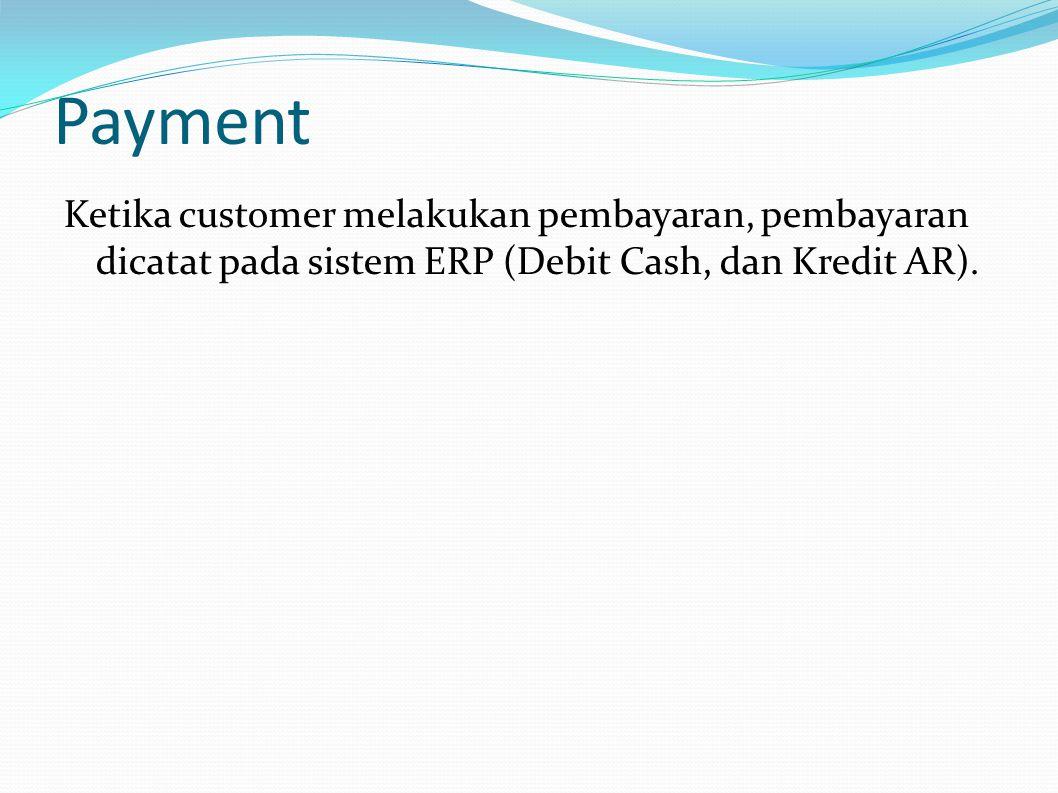 Payment Ketika customer melakukan pembayaran, pembayaran dicatat pada sistem ERP (Debit Cash, dan Kredit AR).