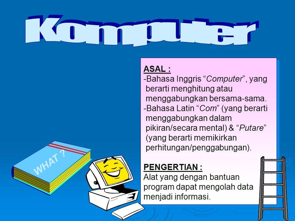 """WHAT ? ASAL : -Bahasa Inggris """"Computer"""", yang berarti menghitung atau menggabungkan bersama-sama. -Bahasa Latin """"Com"""" (yang berarti menggabungkan dal"""