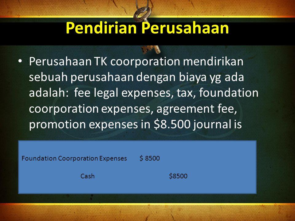 Pendirian Perusahaan Perusahaan TK coorporation mendirikan sebuah perusahaan dengan biaya yg ada adalah: fee legal expenses, tax, foundation coorporat