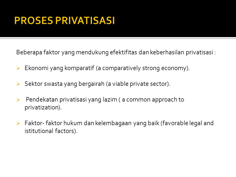 Beberapa faktor yang mendukung efektifitas dan keberhasilan privatisasi :  Ekonomi yang komparatif (a comparatively strong economy).