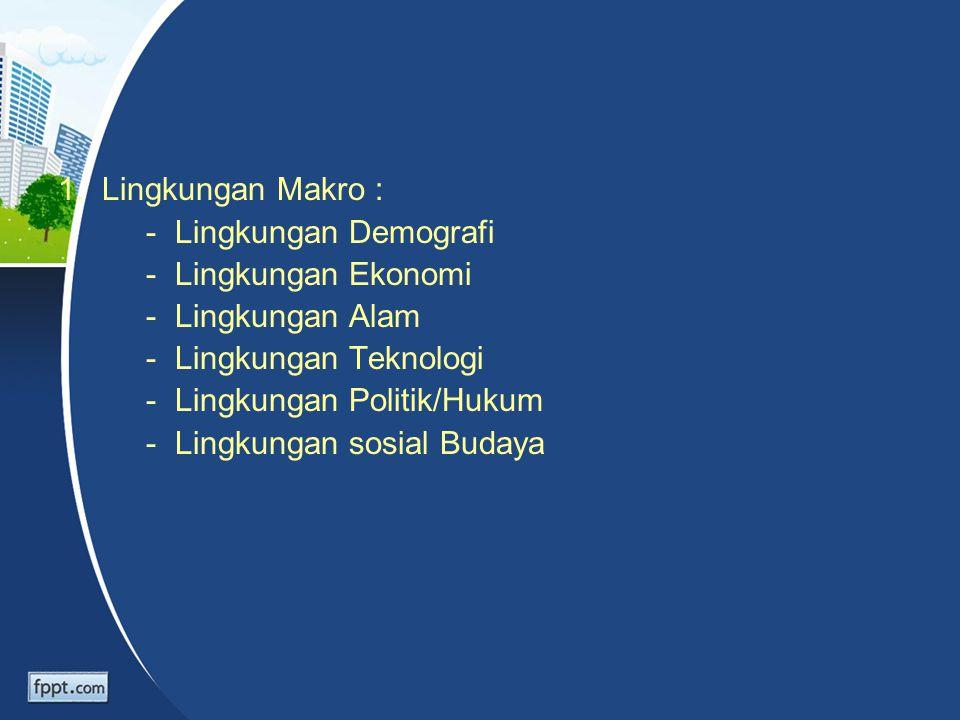 1. Lingkungan Makro : - Lingkungan Demografi - Lingkungan Ekonomi - Lingkungan Alam - Lingkungan Teknologi - Lingkungan Politik/Hukum - Lingkungan sos