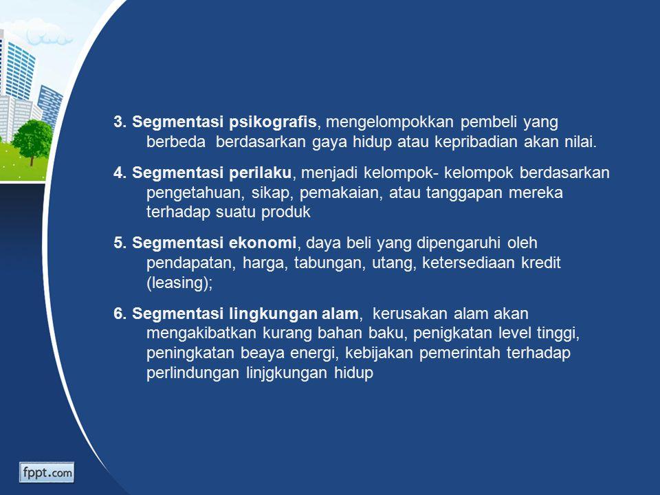 3. Segmentasi psikografis, mengelompokkan pembeli yang berbeda berdasarkan gaya hidup atau kepribadian akan nilai. 4. Segmentasi perilaku, menjadi kel
